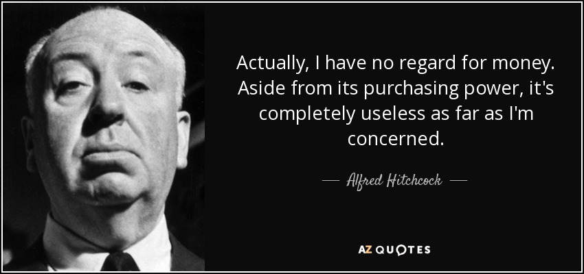 Actually, I have no regard for money. Aside from its purchasing power, it's completely useless as far as I'm concerned. - Alfred Hitchcock