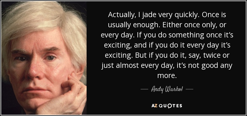 Actually, I jade very quickly. Once is usually enough. Either once only, or every day. If you do something once it's exciting, and if you do it every day it's exciting. But if you do it, say, twice or just almost every day, it's not good any more. - Andy Warhol