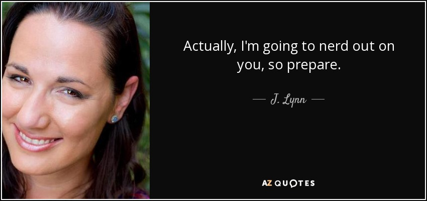 Actually, I'm going to nerd out on you, so prepare. - J. Lynn