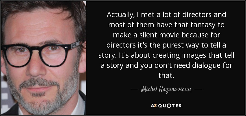 Actually, I met a lot of directors and most of them have that fantasy to make a silent movie because for directors it's the purest way to tell a story. It's about creating images that tell a story and you don't need dialogue for that. - Michel Hazanavicius