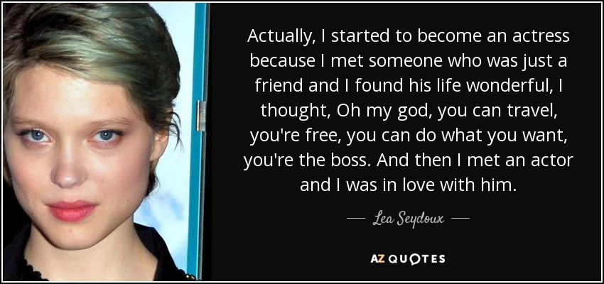 Actually, I started to become an actress because I met someone who was just a friend and I found his life wonderful, I thought, Oh my god, you can travel, you're free, you can do what you want, you're the boss. And then I met an actor and I was in love with him. - Lea Seydoux