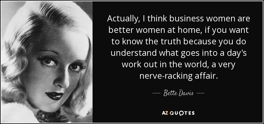 Actually, I think business women are better women at home, if you want to know the truth because you do understand what goes into a day's work out in the world, a very nerve-racking affair. - Bette Davis