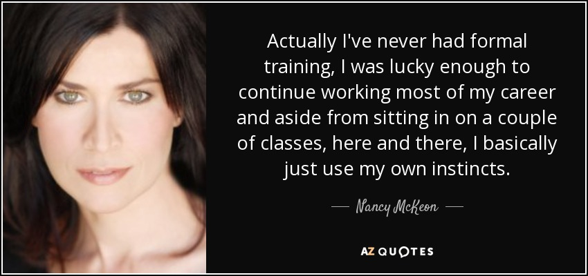 Actually I've never had formal training, I was lucky enough to continue working most of my career and aside from sitting in on a couple of classes, here and there, I basically just use my own instincts. - Nancy McKeon