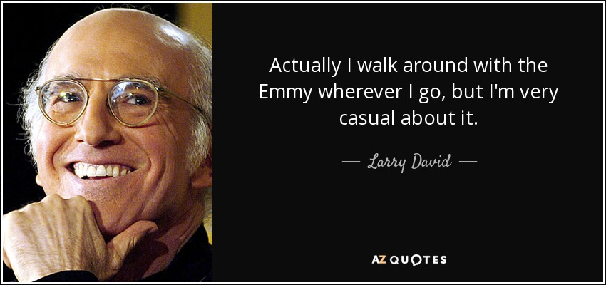Actually I walk around with the Emmy wherever I go, but I'm very casual about it. - Larry David