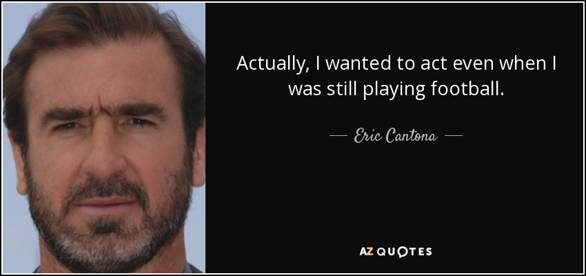 Actually, I wanted to act even when I was still playing football. - Eric Cantona