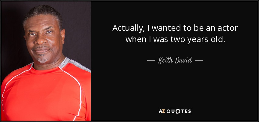 Actually, I wanted to be an actor when I was two years old. - Keith David