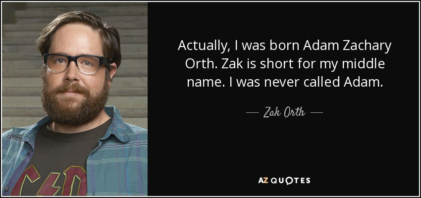 Actually, I was born Adam Zachary Orth. Zak is short for my middle name. I was never called Adam. - Zak Orth
