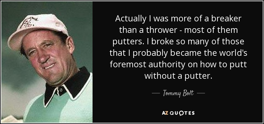 Actually I was more of a breaker than a thrower - most of them putters. I broke so many of those that I probably became the world's foremost authority on how to putt without a putter. - Tommy Bolt
