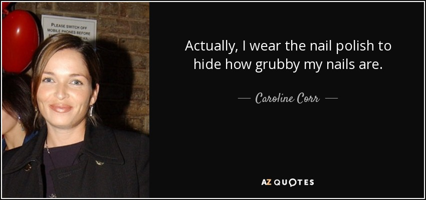 Actually, I wear the nail polish to hide how grubby my nails are. - Caroline Corr