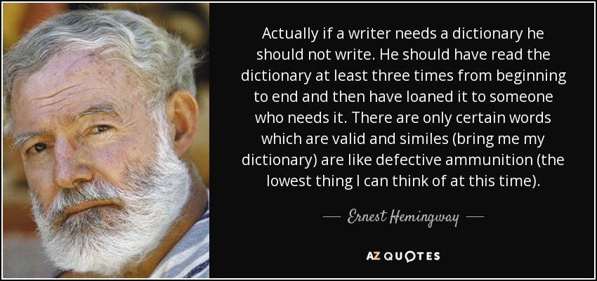 Actually if a writer needs a dictionary he should not write. He should have read the dictionary at least three times from beginning to end and then have loaned it to someone who needs it. There are only certain words which are valid and similes (bring me my dictionary) are like defective ammunition (the lowest thing I can think of at this time). - Ernest Hemingway
