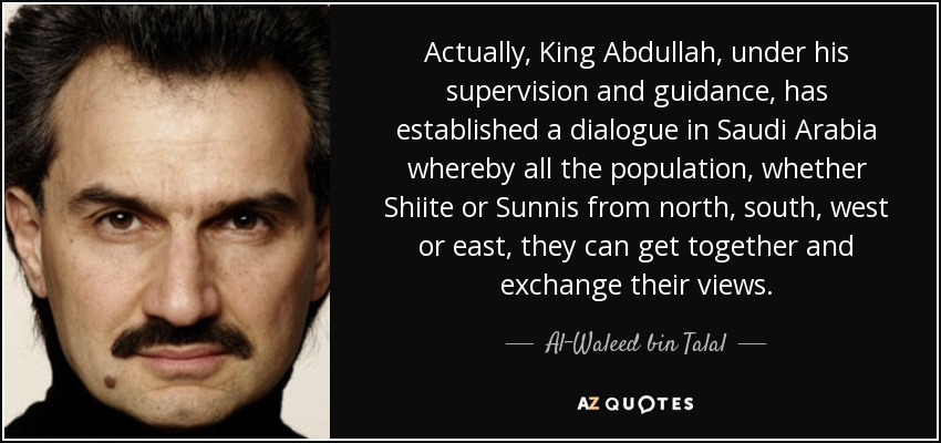 Actually, King Abdullah, under his supervision and guidance, has established a dialogue in Saudi Arabia whereby all the population, whether Shiite or Sunnis from north, south, west or east, they can get together and exchange their views. - Al-Waleed bin Talal