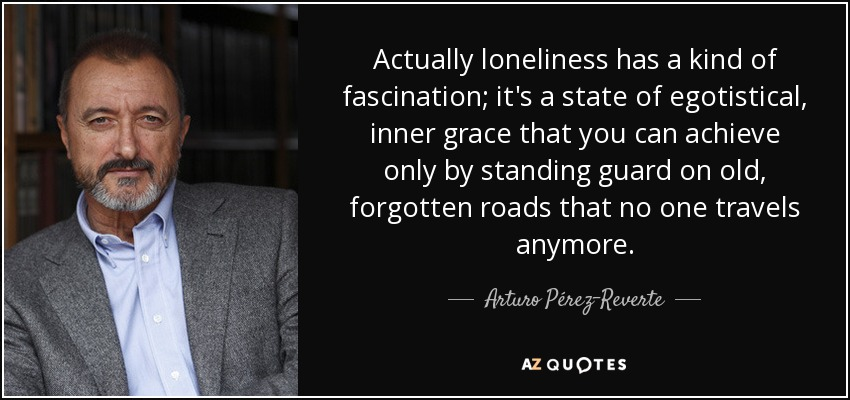 Actually loneliness has a kind of fascination; it's a state of egotistical, inner grace that you can achieve only by standing guard on old, forgotten roads that no one travels anymore. - Arturo Pérez-Reverte