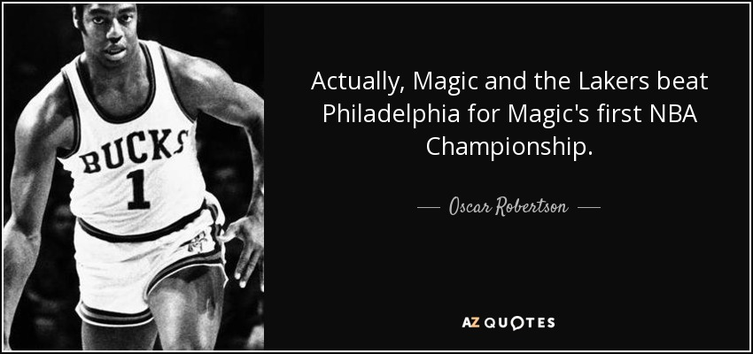Actually, Magic and the Lakers beat Philadelphia for Magic's first NBA Championship. - Oscar Robertson