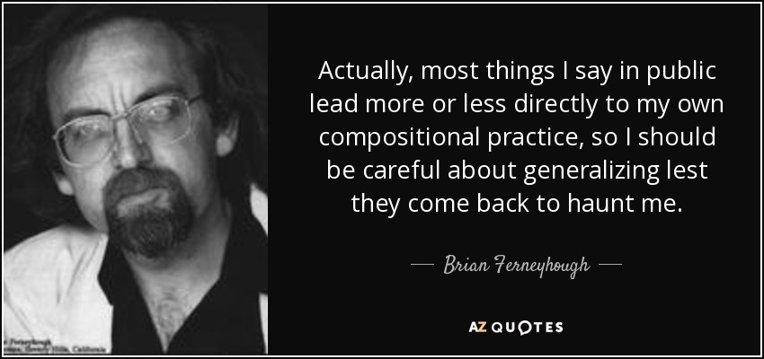Actually, most things I say in public lead more or less directly to my own compositional practice, so I should be careful about generalizing lest they come back to haunt me. - Brian Ferneyhough