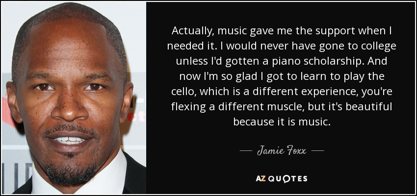 Actually, music gave me the support when I needed it. I would never have gone to college unless I'd gotten a piano scholarship. And now I'm so glad I got to learn to play the cello, which is a different experience, you're flexing a different muscle, but it's beautiful because it is music. - Jamie Foxx