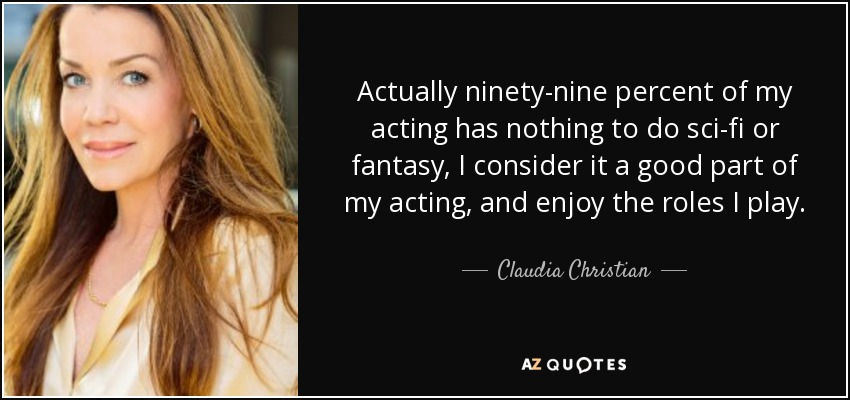 Actually ninety-nine percent of my acting has nothing to do sci-fi or fantasy, I consider it a good part of my acting, and enjoy the roles I play. - Claudia Christian