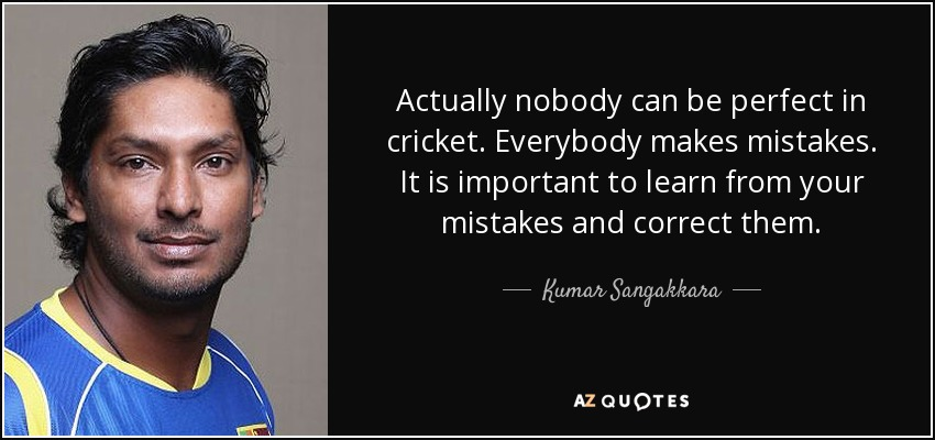 Actually nobody can be perfect in cricket. Everybody makes mistakes. It is important to learn from your mistakes and correct them. - Kumar Sangakkara