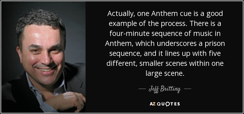 Actually, one Anthem cue is a good example of the process. There is a four-minute sequence of music in Anthem, which underscores a prison sequence, and it lines up with five different, smaller scenes within one large scene. - Jeff Britting