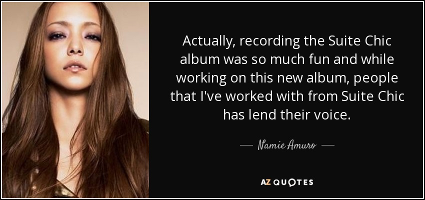 Actually, recording the Suite Chic album was so much fun and while working on this new album, people that I've worked with from Suite Chic has lend their voice. - Namie Amuro