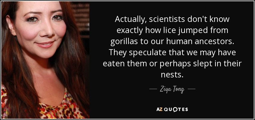 Actually, scientists don't know exactly how lice jumped from gorillas to our human ancestors. They speculate that we may have eaten them or perhaps slept in their nests. - Ziya Tong