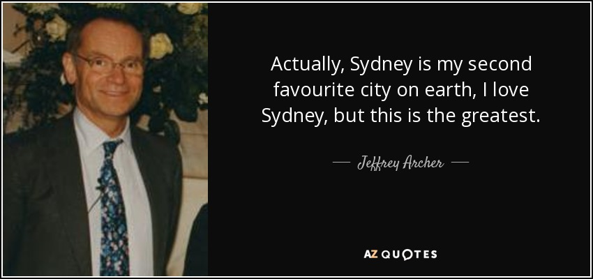 Actually, Sydney is my second favourite city on earth, I love Sydney, but this is the greatest. - Jeffrey Archer