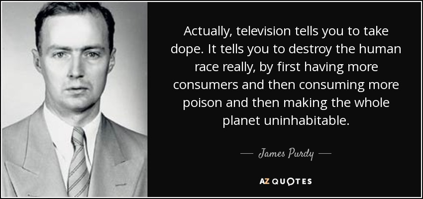Actually, television tells you to take dope. It tells you to destroy the human race really, by first having more consumers and then consuming more poison and then making the whole planet uninhabitable. - James Purdy