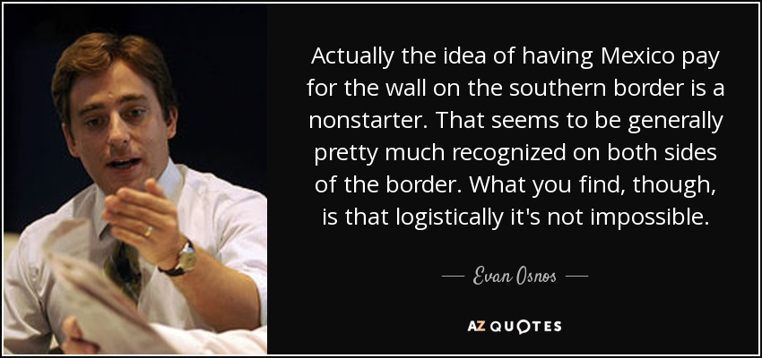Actually the idea of having Mexico pay for the wall on the southern border is a nonstarter. That seems to be generally pretty much recognized on both sides of the border. What you find, though, is that logistically it's not impossible. - Evan Osnos