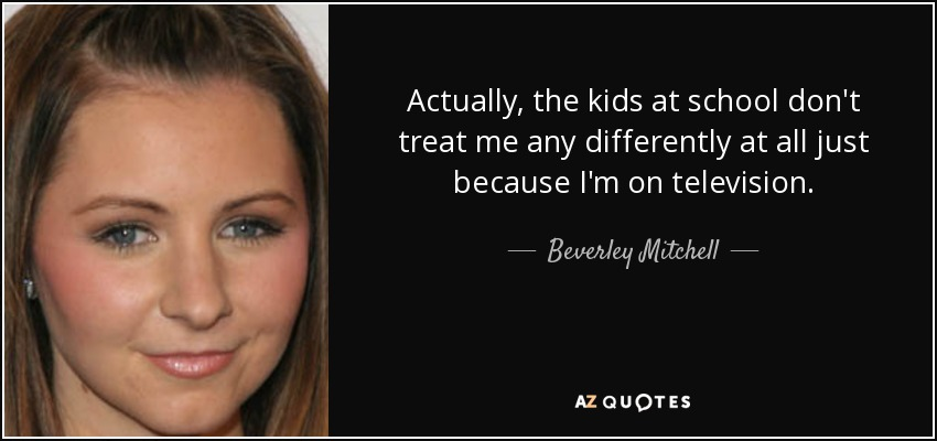 Actually, the kids at school don't treat me any differently at all just because I'm on television. - Beverley Mitchell