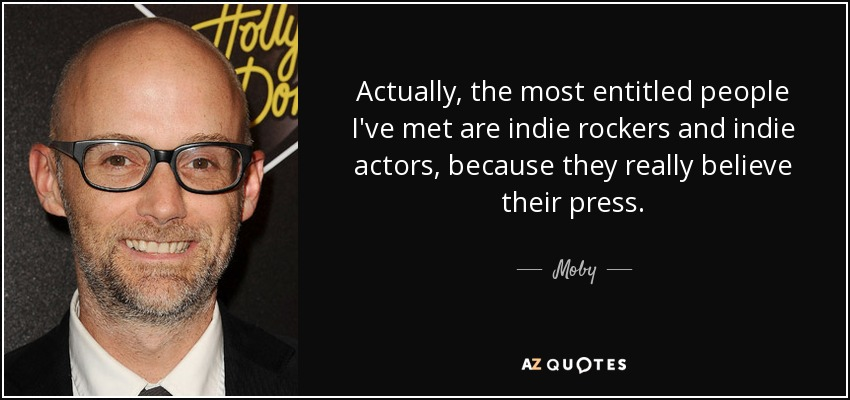 Actually, the most entitled people I've met are indie rockers and indie actors, because they really believe their press. - Moby