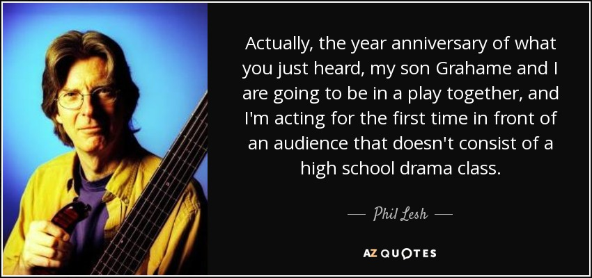 Actually, the year anniversary of what you just heard, my son Grahame and I are going to be in a play together, and I'm acting for the first time in front of an audience that doesn't consist of a high school drama class. - Phil Lesh