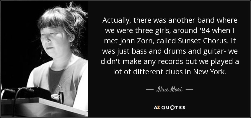Actually, there was another band where we were three girls, around '84 when I met John Zorn, called Sunset Chorus. It was just bass and drums and guitar- we didn't make any records but we played a lot of different clubs in New York. - Ikue Mori