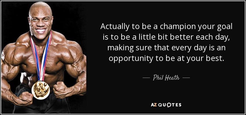 Actually to be a champion your goal is to be a little bit better each day, making sure that every day is an opportunity to be at your best. - Phil Heath