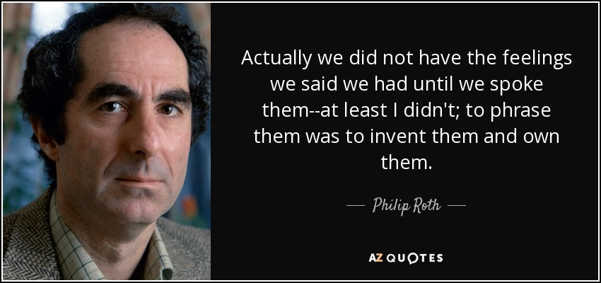 Actually we did not have the feelings we said we had until we spoke them--at least I didn't; to phrase them was to invent them and own them. - Philip Roth