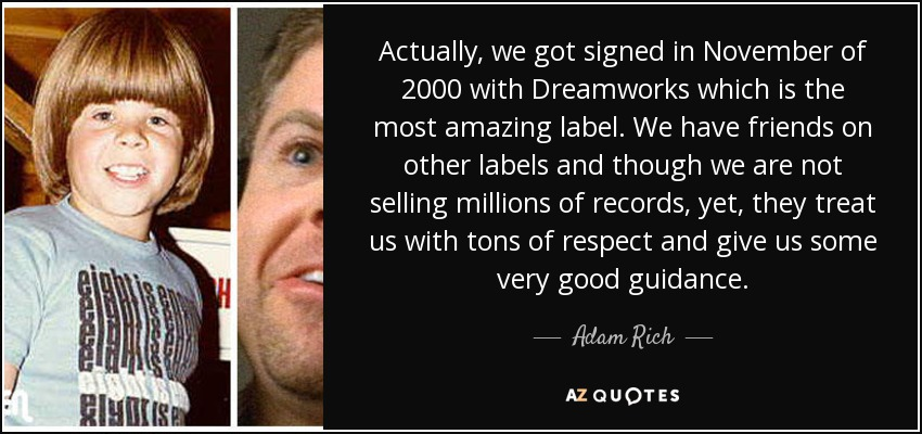 Actually, we got signed in November of 2000 with Dreamworks which is the most amazing label. We have friends on other labels and though we are not selling millions of records, yet, they treat us with tons of respect and give us some very good guidance. - Adam Rich