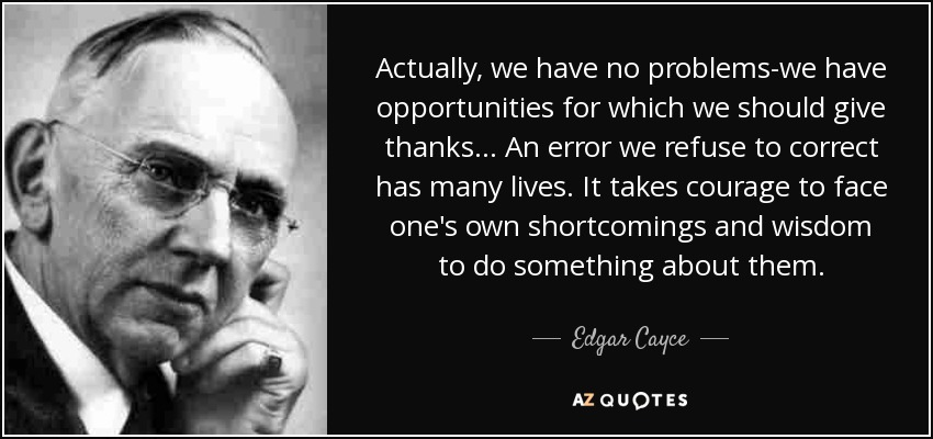 Actually, we have no problems-we have opportunities for which we should give thanks... An error we refuse to correct has many lives. It takes courage to face one's own shortcomings and wisdom to do something about them. - Edgar Cayce
