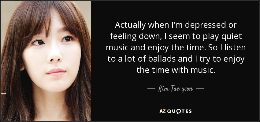Actually when I'm depressed or feeling down, I seem to play quiet music and enjoy the time. So I listen to a lot of ballads and I try to enjoy the time with music. - Kim Tae-yeon