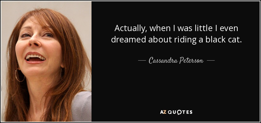 Actually, when I was little I even dreamed about riding a black cat. - Cassandra Peterson