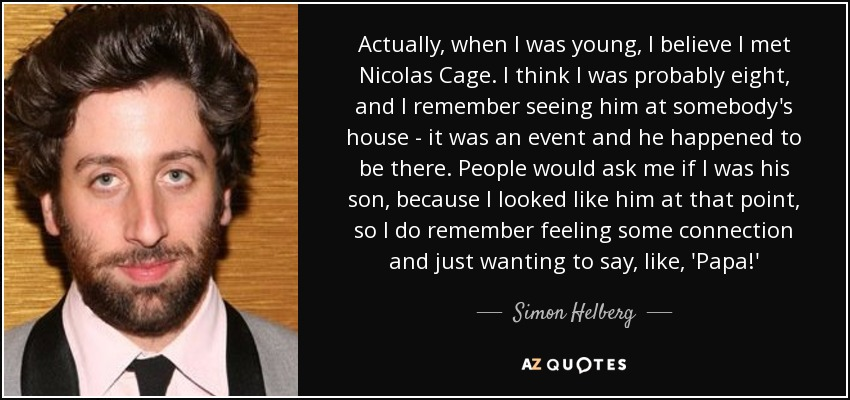 Actually, when I was young, I believe I met Nicolas Cage. I think I was probably eight, and I remember seeing him at somebody's house - it was an event and he happened to be there. People would ask me if I was his son, because I looked like him at that point, so I do remember feeling some connection and just wanting to say, like, 'Papa!' - Simon Helberg