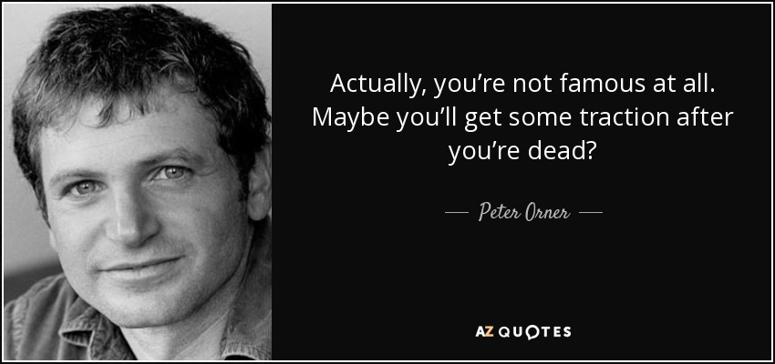 Actually, you're not famous at all. Maybe you'll get some traction after you're dead? - Peter Orner