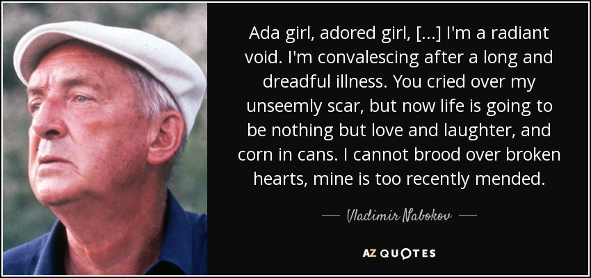 Ada girl, adored girl, [...] I'm a radiant void. I'm convalescing after a long and dreadful illness. You cried over my unseemly scar, but now life is going to be nothing but love and laughter, and corn in cans. I cannot brood over broken hearts, mine is too recently mended. - Vladimir Nabokov