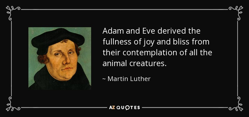 Adam and Eve derived the fullness of joy and bliss from their contemplation of all the animal creatures. - Martin Luther