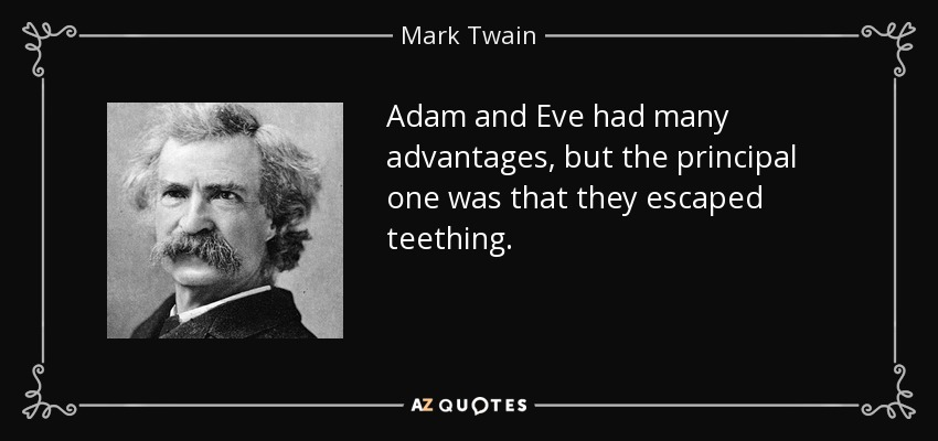 Adam and Eve had many advantages, but the principal one was that they escaped teething. - Mark Twain