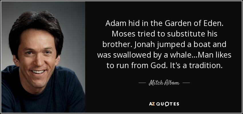 Adam hid in the Garden of Eden. Moses tried to substitute his brother. Jonah jumped a boat and was swallowed by a whale...Man likes to run from God. It's a tradition. - Mitch Albom