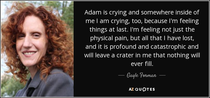 Adam is crying and somewhere inside of me I am crying, too, because I'm feeling things at last. I'm feeling not just the physical pain, but all that I have lost, and it is profound and catastrophic and will leave a crater in me that nothing will ever fill. - Gayle Forman