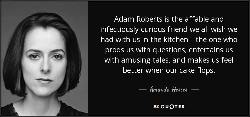 Adam Roberts is the affable and infectiously curious friend we all wish we had with us in the kitchen—the one who prods us with questions, entertains us with amusing tales, and makes us feel better when our cake flops. - Amanda Hesser