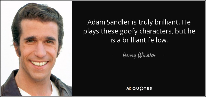 Adam Sandler is truly brilliant. He plays these goofy characters, but he is a brilliant fellow. - Henry Winkler