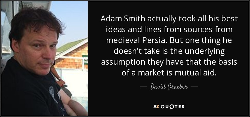Adam Smith actually took all his best ideas and lines from sources from medieval Persia. But one thing he doesn't take is the underlying assumption they have that the basis of a market is mutual aid. - David Graeber