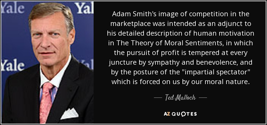 Adam Smith's image of competition in the marketplace was intended as an adjunct to his detailed description of human motivation in The Theory of Moral Sentiments , in which the pursuit of profit is tempered at every juncture by sympathy and benevolence, and by the posture of the