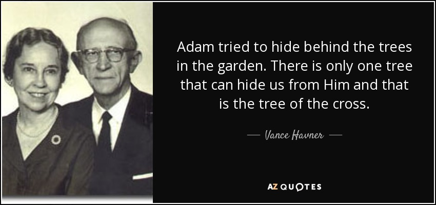 Adam tried to hide behind the trees in the garden. There is only one tree that can hide us from Him and that is the tree of the cross. - Vance Havner