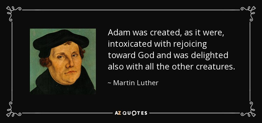 Adam was created, as it were, intoxicated with rejoicing toward God and was delighted also with all the other creatures. - Martin Luther